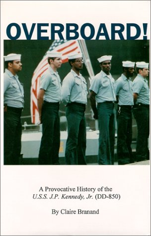 OVERBOARD! - A PROVOCATIVE HISTORY OF THE U.S.S. J.P. KENNEDY, JR. (DD-850): Branand, Claire