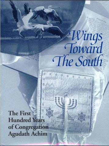 Wings Toward the South The First Hundred Years of Congregation Agudath Achim: Congregation Agudath ...
