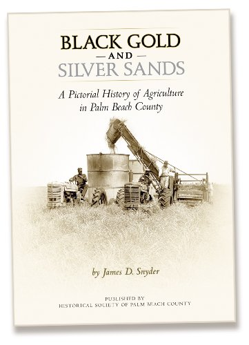 Black, Gold and Silver Sands A pictorial history of agriculture in Palm Beach County: James D ...
