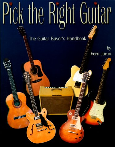 Pick the Right Guitar: The Guitar Buyer's Handbook: Juran, Vern