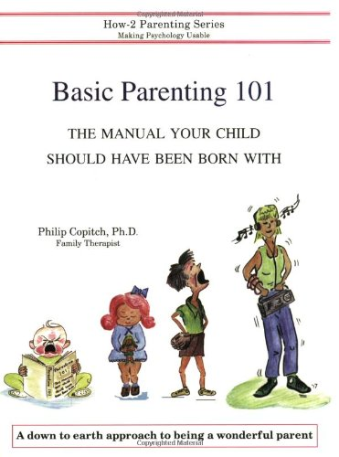 Basic Parenting 101 The Manual Your Child Should Have Been Born With: Philip Copitch Ph.D.