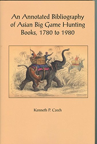 An Annotated Bibliography of Asian Big Game Hunting Books, 1780 to 1980. Including Note of Works ...