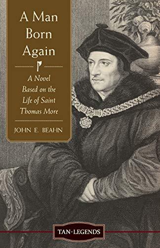 A Man Born Again: A Novel Based on the Life of Saint Thomas More (Tan Legends): Beahn, John E.