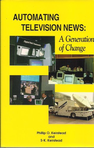 Automating Television News: A Generation of Change: Keirstead, Phillip O.; Keirstead, S-K.