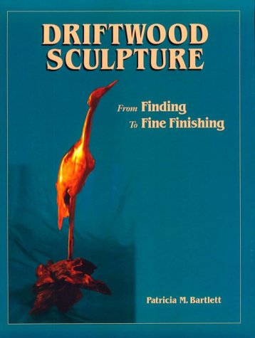 Driftwood Sculpture: From Finding to Fine Finishing: Patricia M. Bartlett