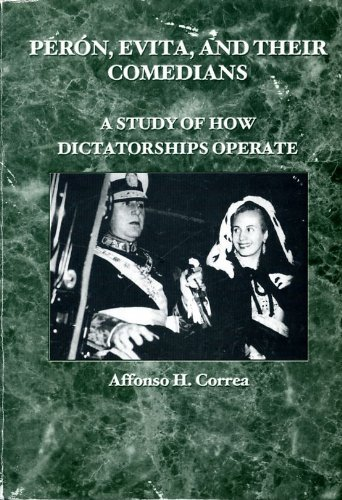 Peron, Evita, and Their Comedians: A Study of How Dictatorships Operate: Correa, Affonso H.