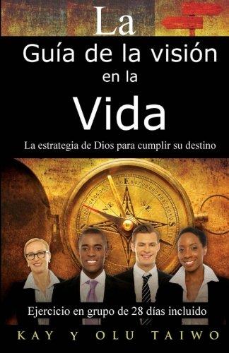 La Guia de La Vision En La Vida: La Estrategia de Dios Para Cumplir Su Destino: Kay Taiwo