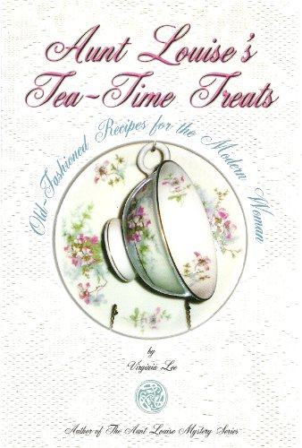 Aunt Louise's Tea-Time Treats: Old-Fashioned Recipes For The Modern Woman
