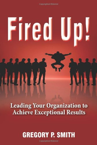 9780967684369: Fired Up! Leading Your Organization to Achieve Exceptional Results