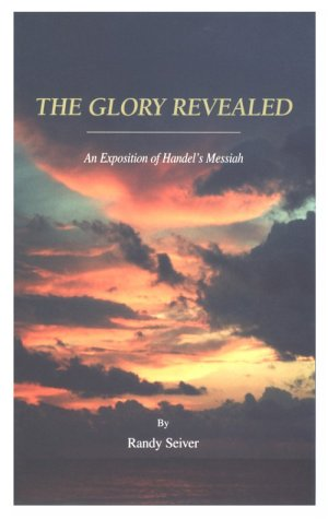 The Glory Revealed: An Expositon of Handel's Messiah: Randy Seiver
