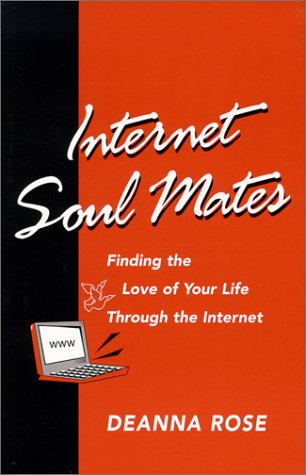 Internet Soul Mates: Finding the Love of Your Life Through the Internet: Rose, Deanna