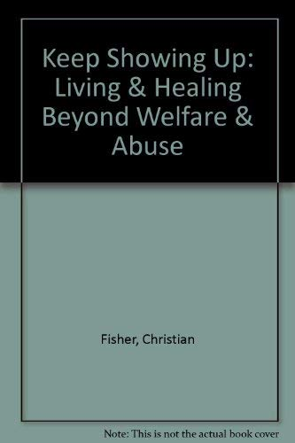Keep Showing Up: Living & Healing Beyond Welfare & Abuse: Christian Fisher; Karen ...