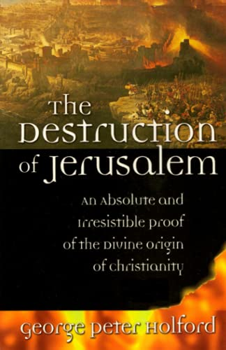9780967831725: The Destruction of Jerusalem: An Absolute and Irresistible Proof of the Divine Origin of Christianity