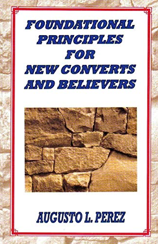 Foundational Principles for New Converts and Believers: Perez, Augusto L.