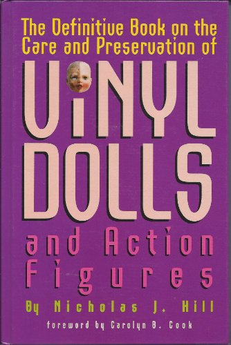 The Definitive Book on the Care and Preservation of Vinyl Dolls and Action Figures: Hill, Nicholas ...