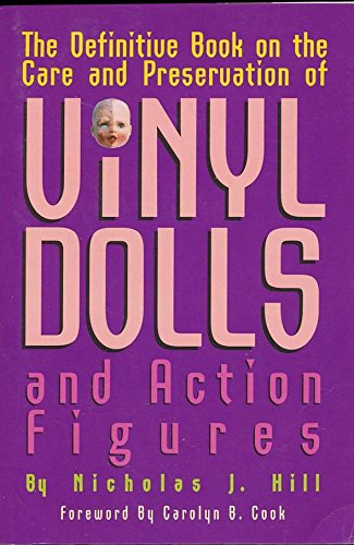 THE DEFINITIVE BOOK ON THE CARE AND PRESERVATION OF VINYL DOLLS AND ACTION FIGURES: Hill, Nicholas