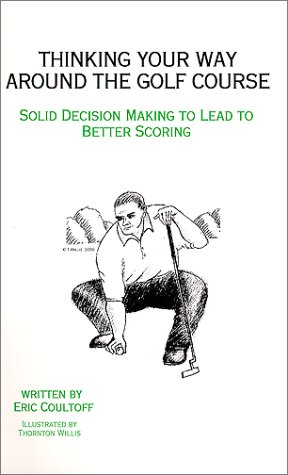 9780967851310: Thinking Your Way Around the Golf Course : Solid Decision Making to Lead to Better Scoring