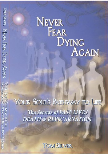 Never Fear Dying Again Your Soul's Pathway to Life The Secrets of Past Lives Death & ...