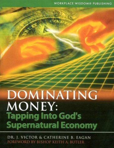 Dominating Money: Tapping into Gods Supernatural Economy: Dr. J. Victor Eagan; Catherine B. Eagan