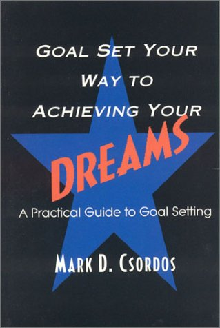 Goal Set Your Way to Achieving Your Dreams: A Practical Guide to Goal Setting: Csordos, Mark