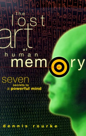 The Lost Art of Human Memory: Seven Secrets to a Powerful Mind: Rourke, Dennis J.
