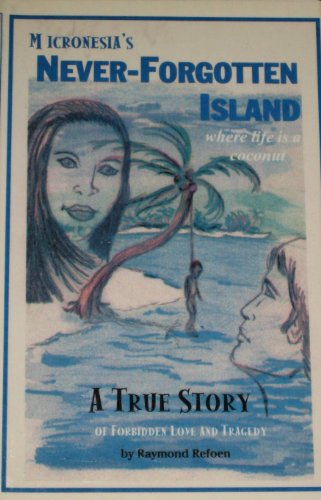 Micronesia's Never-Forgotten Island: Where Life Is a Coconuta True Story: Refoen, Raymond
