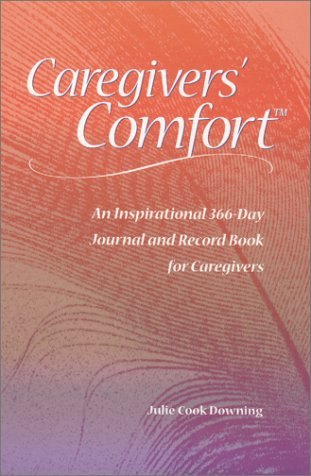 Caregivers' Comfort : an Inspirational 366-Day Journal and Record Book for Caregivers: Downing...
