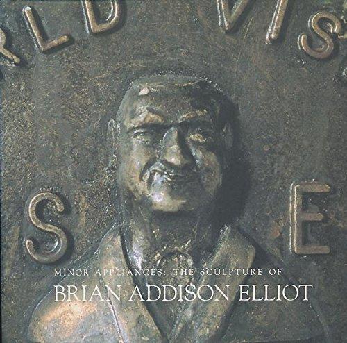 MINOR APPLIANCES: THE SCULPTURE OF BRIAN ADDISON ELLIOT May 28-June 21, 1998: Elliot, Brian A