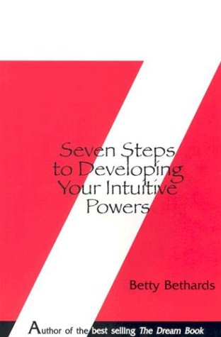 Seven Steps to Developing Your Intuitive Powers: Bethards, Betty