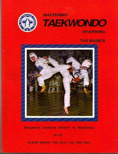 Mastering Taekwondo Sparring, The Basics: Martineau, Brigadier General Robert K; with Garnd Master ...