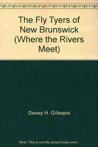 "The Fly Tyers of New Brunswick. ""Where the Rivers Meet"": Gillespie, Dewey H[Amilton]"