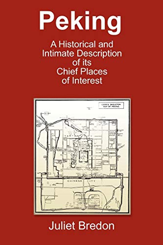 Peking - A Historical and Intimate Description of Its Chief Places of Interest: Juliet Bredon