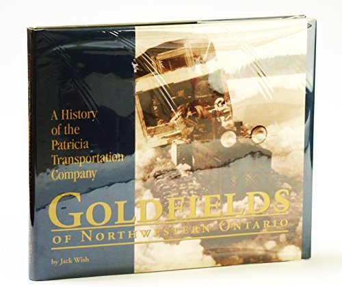 Goldfields of northwestern Ontario: A history of the Patricia Transportation Company: Wish, Jack