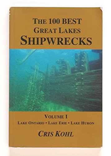 The 100 Best Great Lakes Shipwrecks, Vol. I, Lake Ontario, Lake Erie, Lake Huron: Kohl, Chris