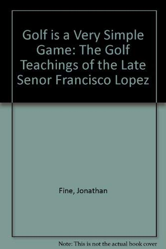 Golf Is a Very Simple Game: The Golf Teachings of the Late Senor Francisco Lopez (0968188206) by Jonathan Fine