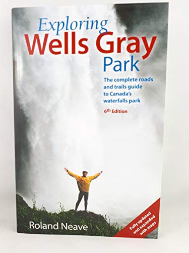 9780968193228: Exploring Wells Gray Park: The Complete Roads and Trails Guide to Canada's Waterfalls Park