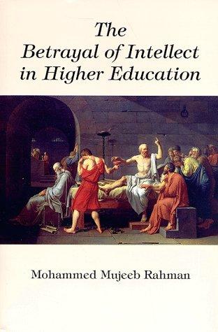 The Betrayal of Intellect in Higher Education: Mujeeb-Ur-Rahman, M.D., Rahman,