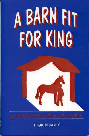 A Barn Fit for King: An Acreage Equines Guide to Choosing a Boarding Stable: Gredley, Elizabeth A