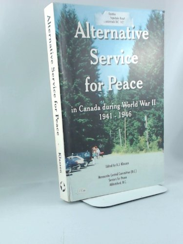 Alternative Service for Peace: In Canada During World War II, 1941-1946: A. J. Klassen