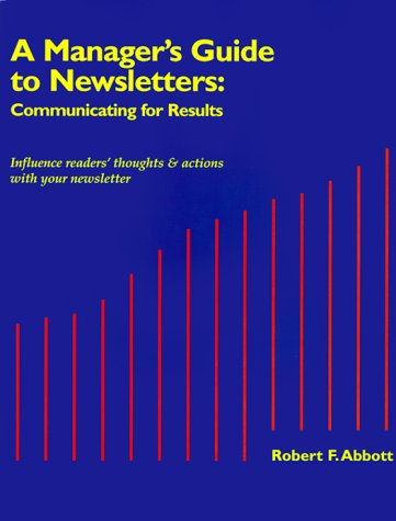 A Manager's Guide to Newsletters: Communicating for Results: Abbott, Robert F.