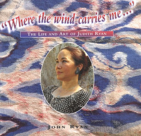 Where the Wind Carries Me--: The Life and Art of Judith Ryan: John W. Ryan