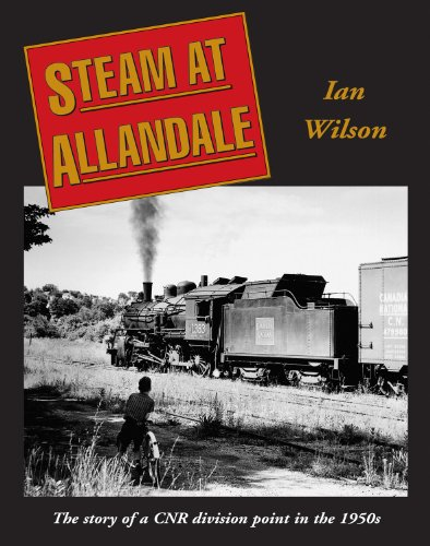 Steam at Allandale: The Story of a CNR Division Point in the 1950'S: Wilson, Ian