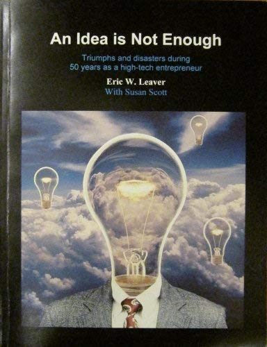An Idea Is Not Enough : Triumphs and Disasters During 50 Years as a High-Tech Entrepreneur