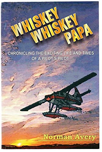 9780968421109: Whiskey whiskey papa: Chronicling the exciting life and times of a pilot's pilot