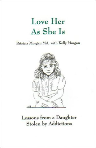 Love Her As She Is: Lessons from a Daughter Stolen by Addictions: Morgan, Patricia, Morgan, Kelly
