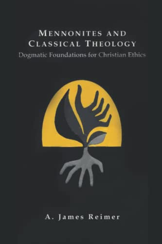 Mennonites and Classical Theology: Dogmatic Foundations for Christian Ethics: Reimer, James