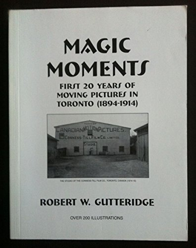 Magic Moments: First 20 Years of Moving Pictures in Toronto (1894-1914): Gutteridge, Robert W.