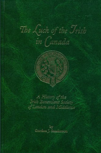 The luck of the Irish in Canada: A history of the Irish Benevolent Society of London and Middlesex:...