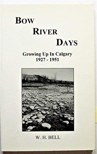 Bow River days: Growing up in Calgary, 1927-1951: Bell, W. H