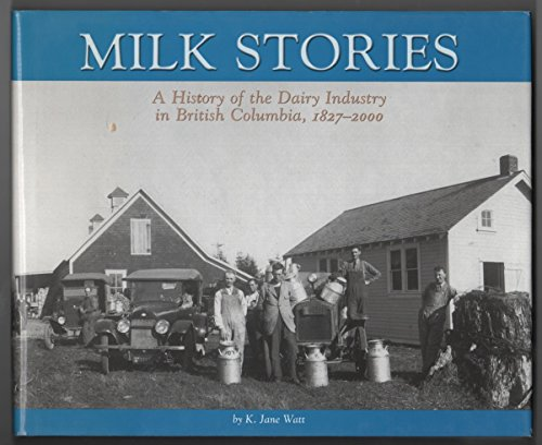 MILK STORIES: A HISTORY OF THE DAIRY INDUSTRY IN BRITISH COLUMBIA 1827-2000: Watt, K. Jane